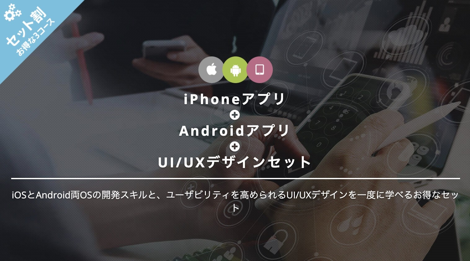 iPhoneアプリ+Androidアプリ+UI/UXデザインセットの料金|TechAcademy(テックアカデミー)3セット